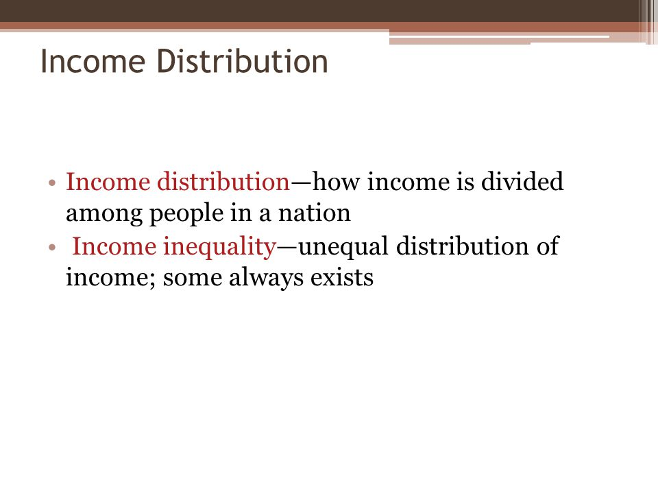 Income Distribution Income distribution—how income is divided among people in a nation Income inequality—unequal distribution of income; some always exists