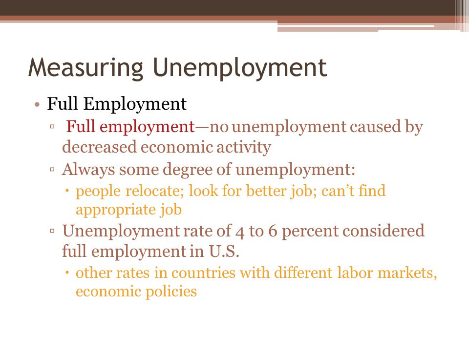 Measuring Unemployment Full Employment ▫ Full employment—no unemployment caused by decreased economic activity ▫Always some degree of unemployment:  people relocate; look for better job; can't find appropriate job ▫Unemployment rate of 4 to 6 percent considered full employment in U.S.