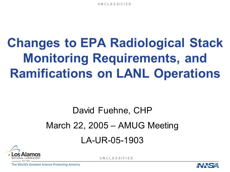 U N C L A S S I F I E D Changes to EPA Radiological Stack Monitoring Requirements, and Ramifications on LANL Operations David Fuehne, CHP March 22, 2005 – AMUG Meeting LA-UR-05-1903