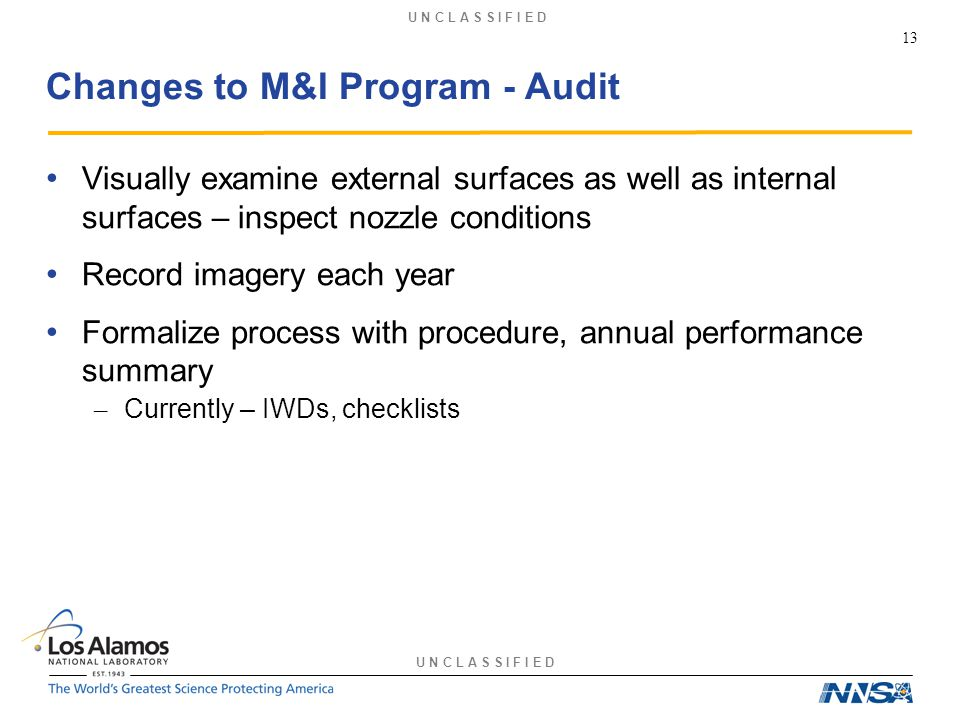 U N C L A S S I F I E D Changes to M&I Program - Audit Visually examine external surfaces as well as internal surfaces – inspect nozzle conditions Record imagery each year Formalize process with procedure, annual performance summary – Currently – IWDs, checklists 13
