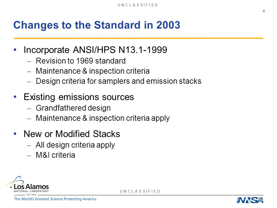 U N C L A S S I F I E D Changes to the Standard in 2003 Incorporate ANSI/HPS N13.1-1999 – Revision to 1969 standard – Maintenance & inspection criteria – Design criteria for samplers and emission stacks Existing emissions sources – Grandfathered design – Maintenance & inspection criteria apply New or Modified Stacks – All design criteria apply – M&I criteria 4