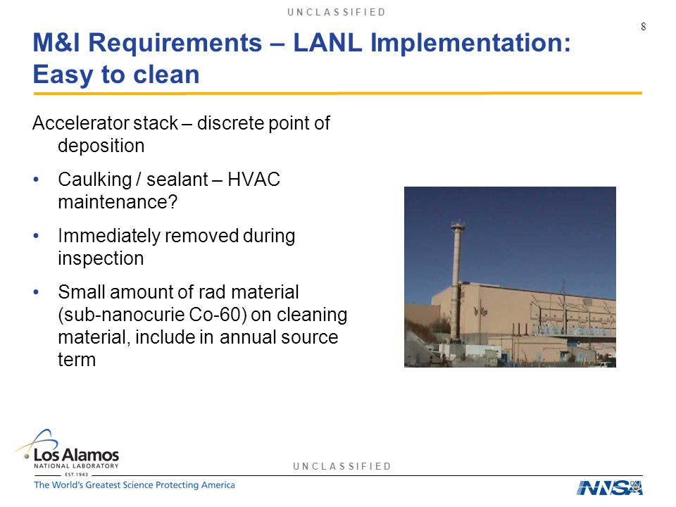 U N C L A S S I F I E D M&I Requirements – LANL Implementation: Easy to clean Accelerator stack – discrete point of deposition Caulking / sealant – HVAC maintenance.