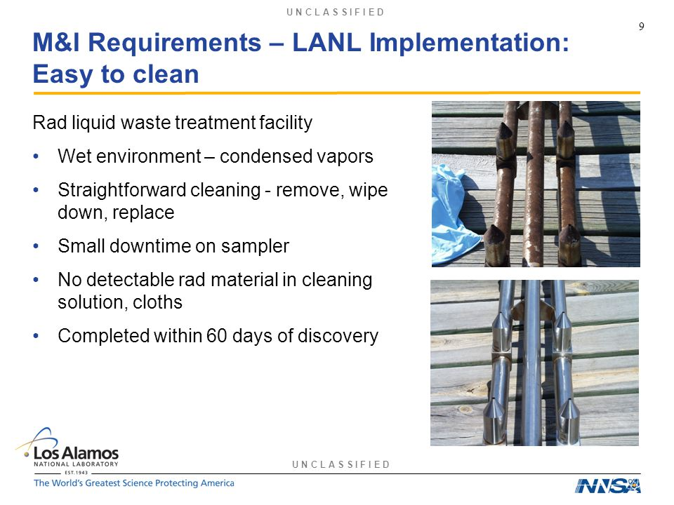U N C L A S S I F I E D M&I Requirements – LANL Implementation: Easy to clean Rad liquid waste treatment facility Wet environment – condensed vapors Straightforward cleaning - remove, wipe down, replace Small downtime on sampler No detectable rad material in cleaning solution, cloths Completed within 60 days of discovery 9