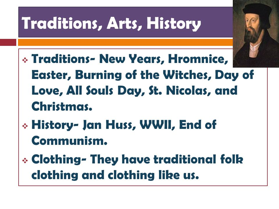 Traditions, Arts, History  Traditions- New Years, Hromnice, Easter, Burning of the Witches, Day of Love, All Souls Day, St.