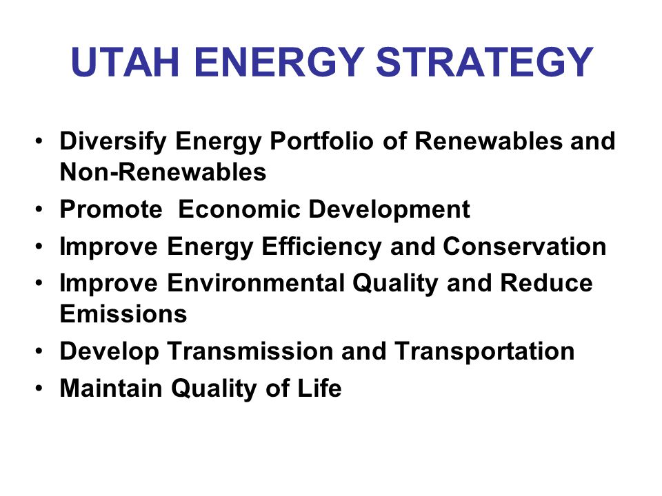 UTAH ENERGY STRATEGY Diversify Energy Portfolio of Renewables and Non-Renewables Promote Economic Development Improve Energy Efficiency and Conservation Improve Environmental Quality and Reduce Emissions Develop Transmission and Transportation Maintain Quality of Life
