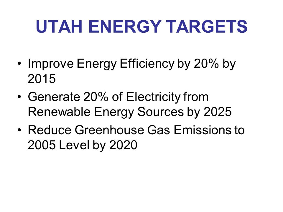 UTAH ENERGY TARGETS Improve Energy Efficiency by 20% by 2015 Generate 20% of Electricity from Renewable Energy Sources by 2025 Reduce Greenhouse Gas Emissions to 2005 Level by 2020