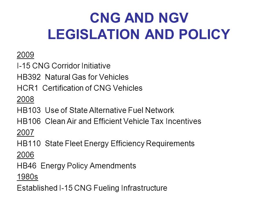 CNG AND NGV LEGISLATION AND POLICY 2009 I-15 CNG Corridor Initiative HB392 Natural Gas for Vehicles HCR1 Certification of CNG Vehicles 2008 HB103 Use of State Alternative Fuel Network HB106 Clean Air and Efficient Vehicle Tax Incentives 2007 HB110 State Fleet Energy Efficiency Requirements 2006 HB46 Energy Policy Amendments 1980s Established I-15 CNG Fueling Infrastructure