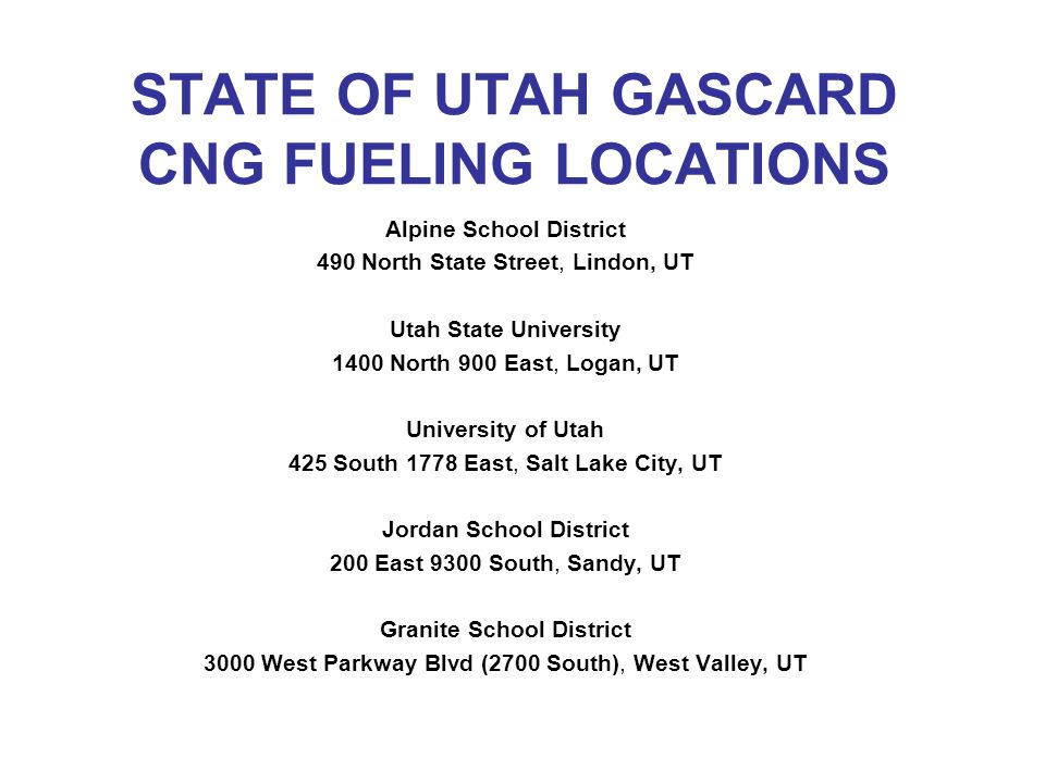 STATE OF UTAH GASCARD CNG FUELING LOCATIONS Alpine School District 490 North State Street, Lindon, UT Utah State University 1400 North 900 East, Logan, UT University of Utah 425 South 1778 East, Salt Lake City, UT Jordan School District 200 East 9300 South, Sandy, UT Granite School District 3000 West Parkway Blvd (2700 South), West Valley, UT