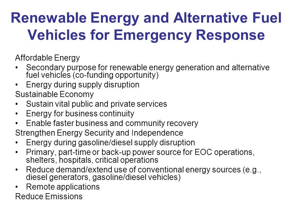 Renewable Energy and Alternative Fuel Vehicles for Emergency Response Affordable Energy Secondary purpose for renewable energy generation and alternative fuel vehicles (co-funding opportunity) Energy during supply disruption Sustainable Economy Sustain vital public and private services Energy for business continuity Enable faster business and community recovery Strengthen Energy Security and Independence Energy during gasoline/diesel supply disruption Primary, part-time or back-up power source for EOC operations, shelters, hospitals, critical operations Reduce demand/extend use of conventional energy sources (e.g., diesel generators, gasoline/diesel vehicles) Remote applications Reduce Emissions