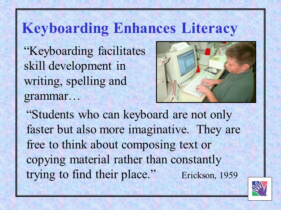 Not only can elementary students learn to type, but those who do type improve their language arts skills. Wood & Freeman, 1931 Erickson, 1959 Keyboarding Enhances Literacy