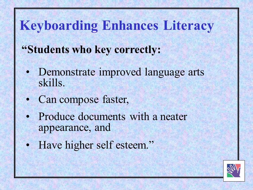 Keyboarding facilitates skill development in writing, spelling and grammar… Keyboarding Enhances Literacy Students who can keyboard are not only faster but also more imaginative.