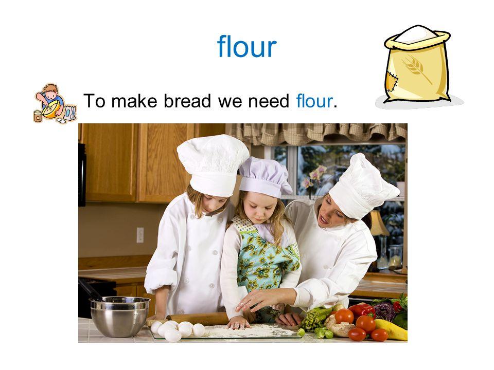flour To make bread we need flour.