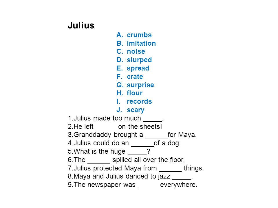 Julius A.crumbs B.imitation C.noise D.slurped E.spread F.crate G.surprise H.flour I.records J.scary 1.Julius made too much _____. 2.He left ______on t