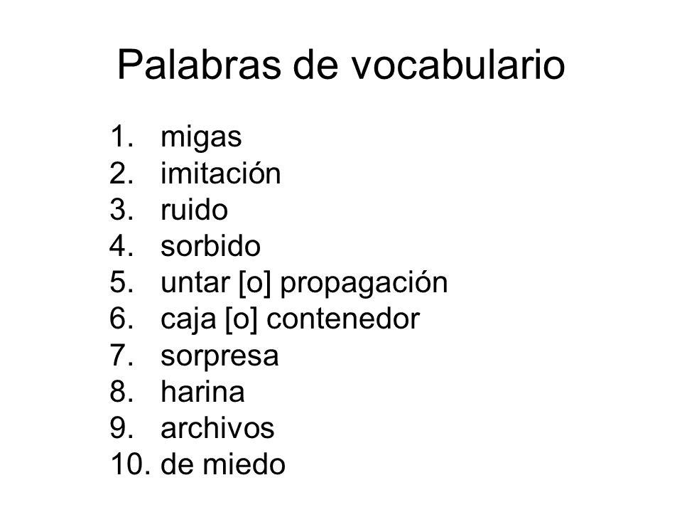1.migas 2.imitación 3.ruido 4.sorbido 5.untar [o] propagación 6.caja [o] contenedor 7.sorpresa 8.harina 9.archivos 10.de miedo Palabras de vocabulario