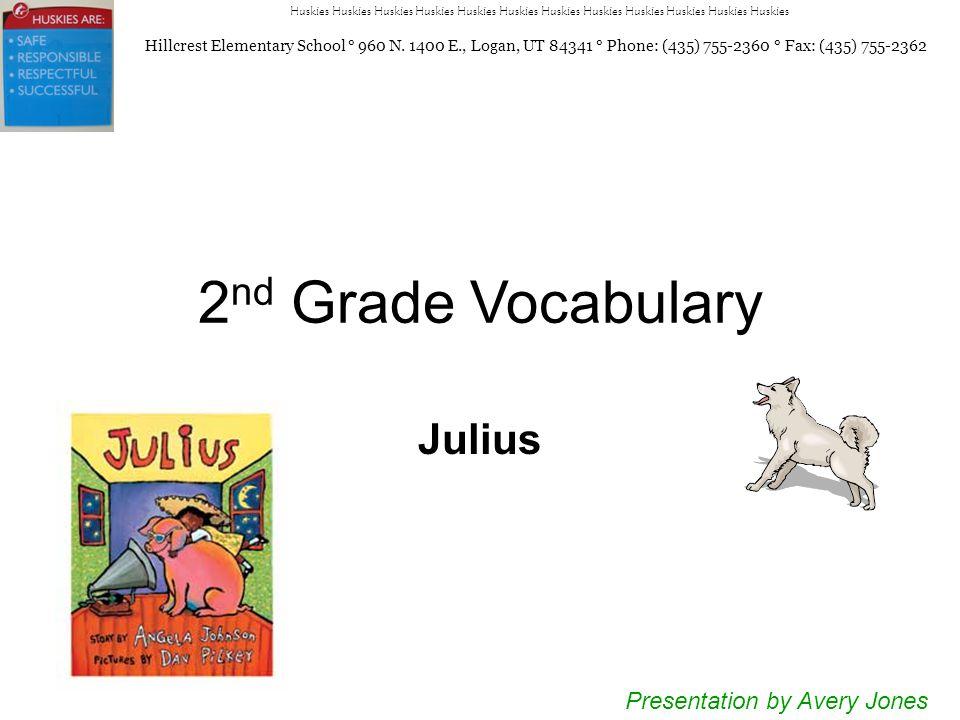 2 nd Grade Vocabulary Julius Presentation by Avery Jones Huskies Huskies Huskies Huskies Huskies Huskies Hillcrest Elementary School ° 960 N.
