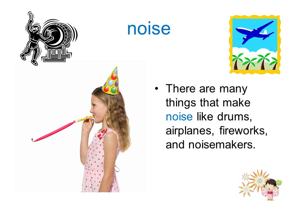 noise There are many things that make noise like drums, airplanes, fireworks, and noisemakers.