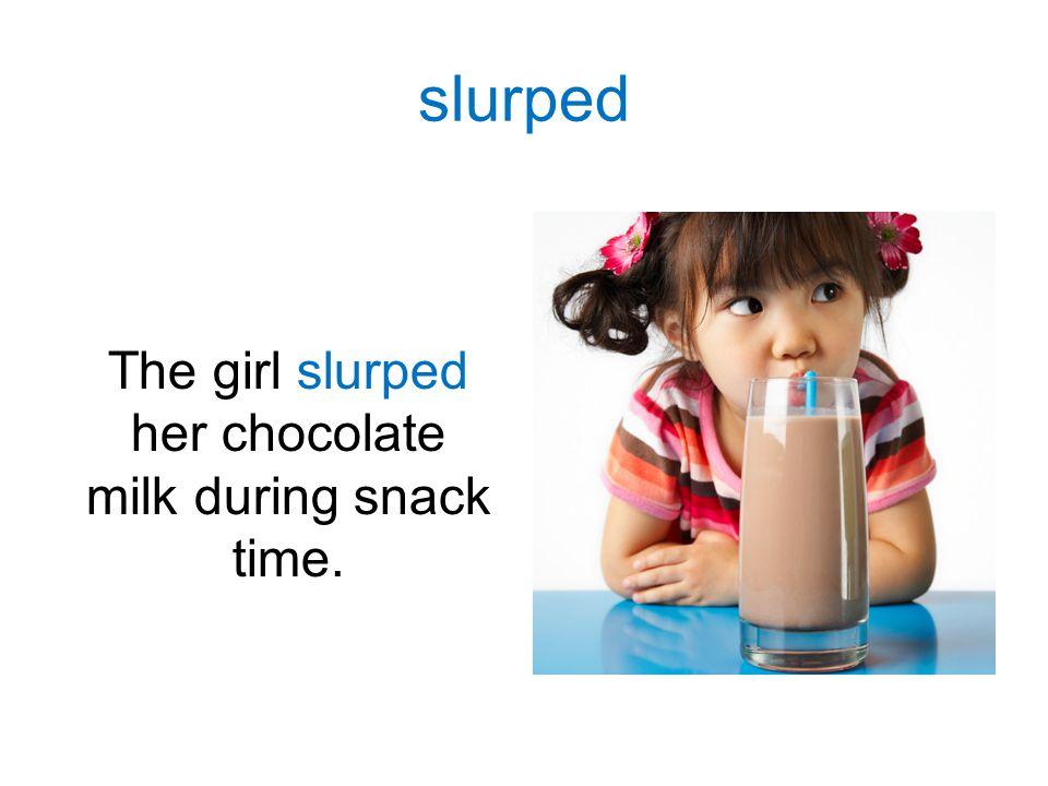 The girl slurped her chocolate milk during snack time. slurped