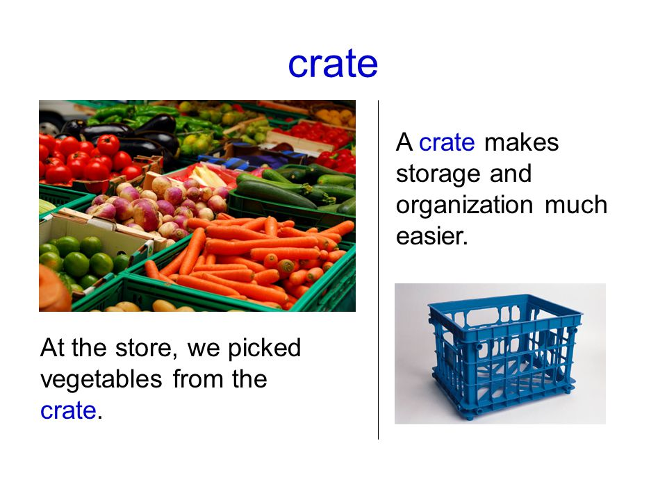 crate At the store, we picked vegetables from the crate. A crate makes storage and organization much easier.