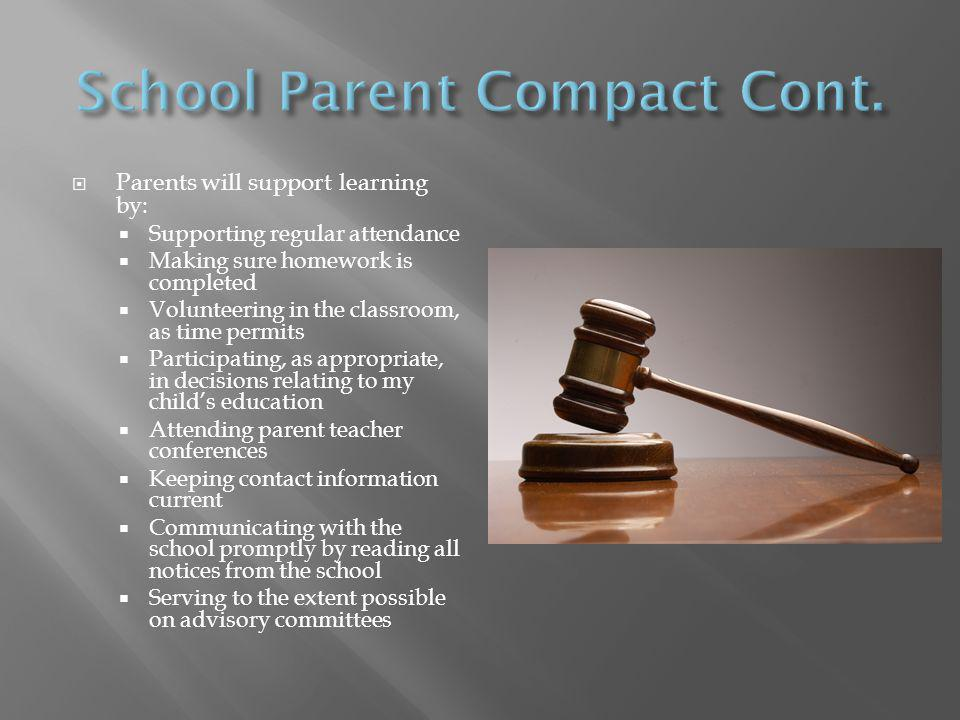  Parents will support learning by:  Supporting regular attendance  Making sure homework is completed  Volunteering in the classroom, as time permits  Participating, as appropriate, in decisions relating to my child's education  Attending parent teacher conferences  Keeping contact information current  Communicating with the school promptly by reading all notices from the school  Serving to the extent possible on advisory committees