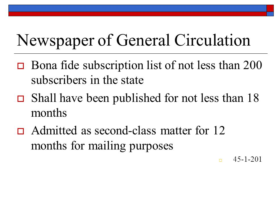 Newspaper of General Circulation  Bona fide subscription list of not less than 200 subscribers in the state  Shall have been published for not less than 18 months  Admitted as second-class matter for 12 months for mailing purposes  45-1-201
