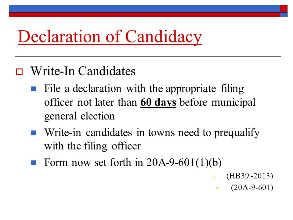 Declaration of Candidacy  Write-In Candidates File a declaration with the appropriate filing officer not later than 60 days before municipal general election Write-in candidates in towns need to prequalify with the filing officer Form now set forth in 20A-9-601(1)(b)  (HB39 -2013)  (20A-9-601)