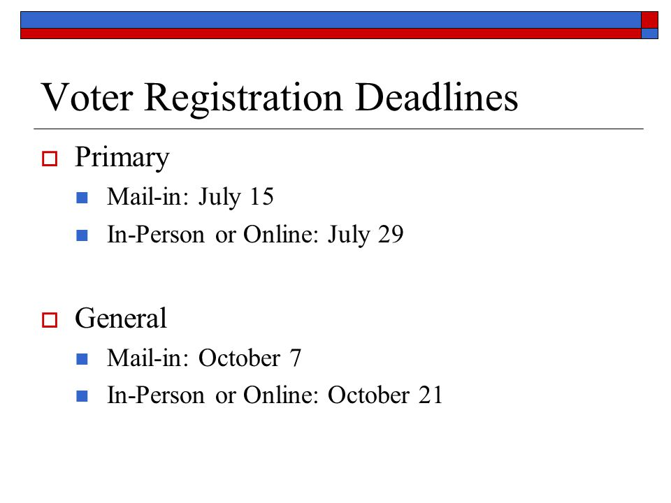 Voter Registration Deadlines  Primary Mail-in: July 15 In-Person or Online: July 29  General Mail-in: October 7 In-Person or Online: October 21