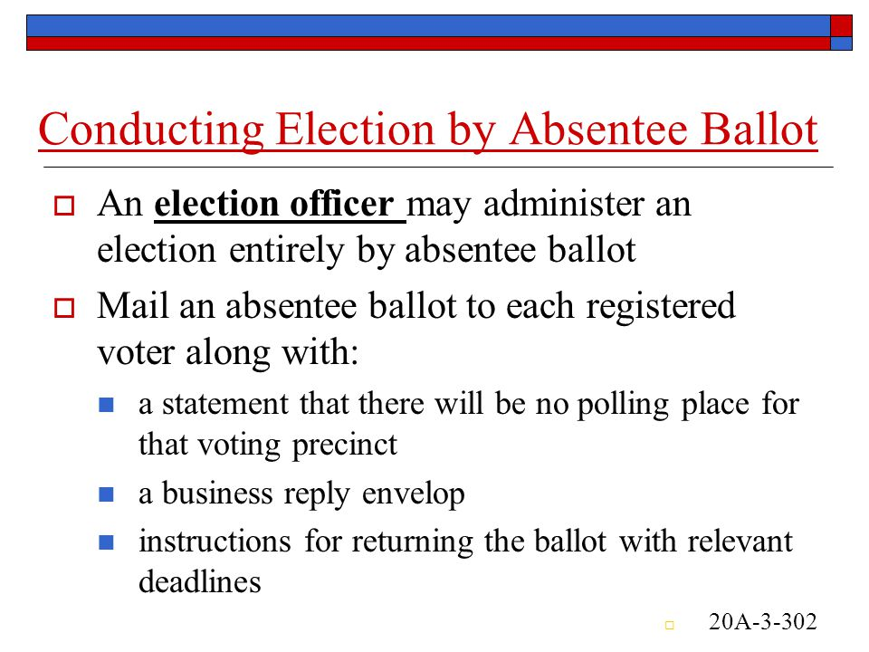 Conducting Election by Absentee Ballot  An election officer may administer an election entirely by absentee ballot  Mail an absentee ballot to each registered voter along with: a statement that there will be no polling place for that voting precinct a business reply envelop instructions for returning the ballot with relevant deadlines  20A-3-302