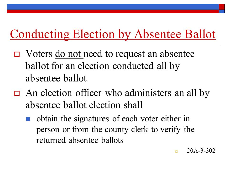 Conducting Election by Absentee Ballot  Voters do not need to request an absentee ballot for an election conducted all by absentee ballot  An election officer who administers an all by absentee ballot election shall obtain the signatures of each voter either in person or from the county clerkto verify the returned absentee ballots  20A-3-302