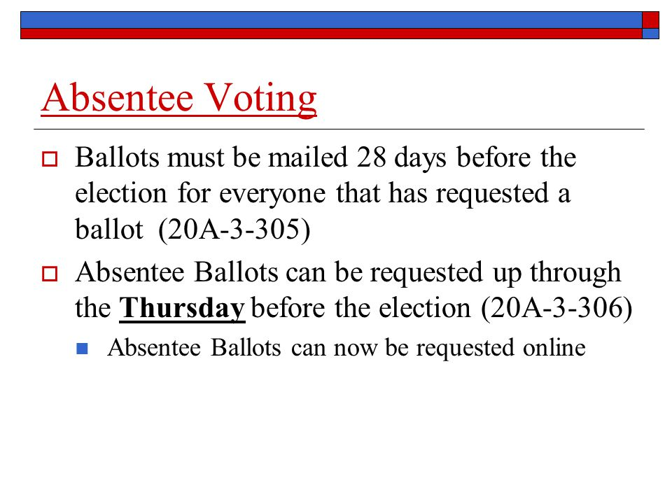 Absentee Voting  Ballots must be mailed 28 days before the election for everyone that has requested a ballot (20A-3-305)  Absentee Ballots can be requested up through the Thursday before the election (20A-3-306) Absentee Ballots can now be requested online