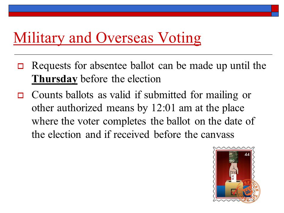 Military and Overseas Voting  Requests for absentee ballot can be made up until the Thursday before the election  Counts ballots as valid if submitted for mailing or other authorized means by 12:01 am at the place where the voter completes the ballot on the date of the election and if received before the canvass