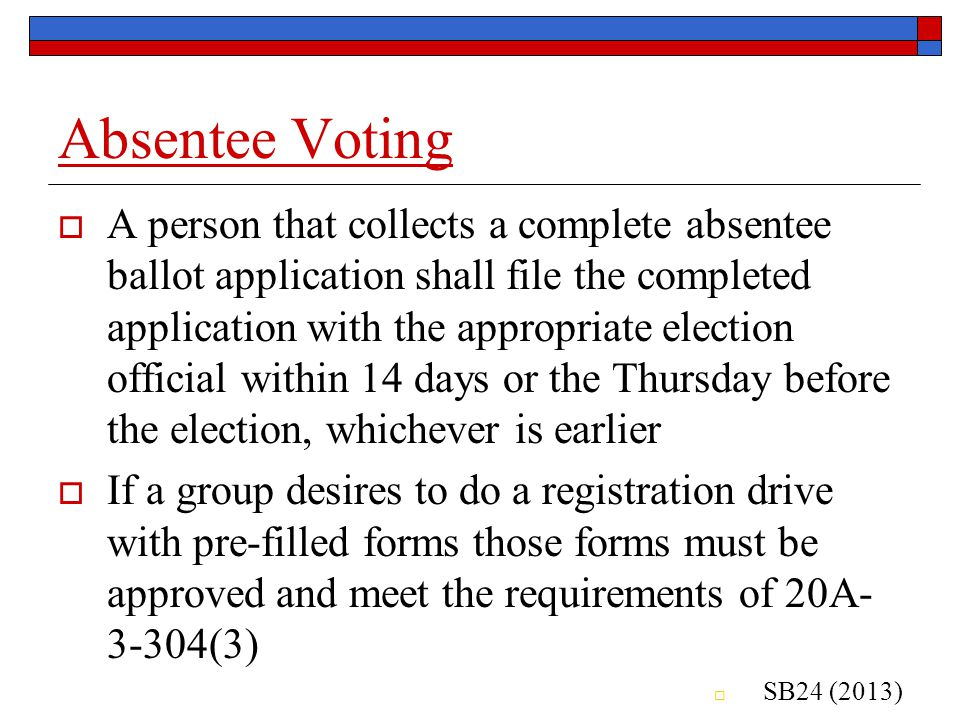 Absentee Voting  A person that collects a complete absentee ballot application shall file the completed application with the appropriate election official within 14 days or the Thursday before the election, whichever is earlier  If a group desires to do a registration drive with pre-filled forms those forms must be approved and meet the requirements of 20A- 3-304(3)  SB24 (2013)