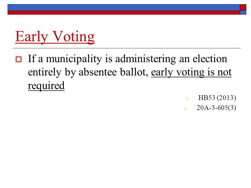  If a municipality is administering an election entirely by absentee ballot, early voting is not required  HB53 (2013)  20A-3-605(3)