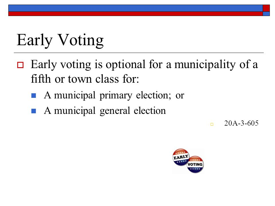 Early Voting  Early voting is optional for a municipality of a fifth or town class for: A municipal primary election; or A municipal general election  20A-3-605