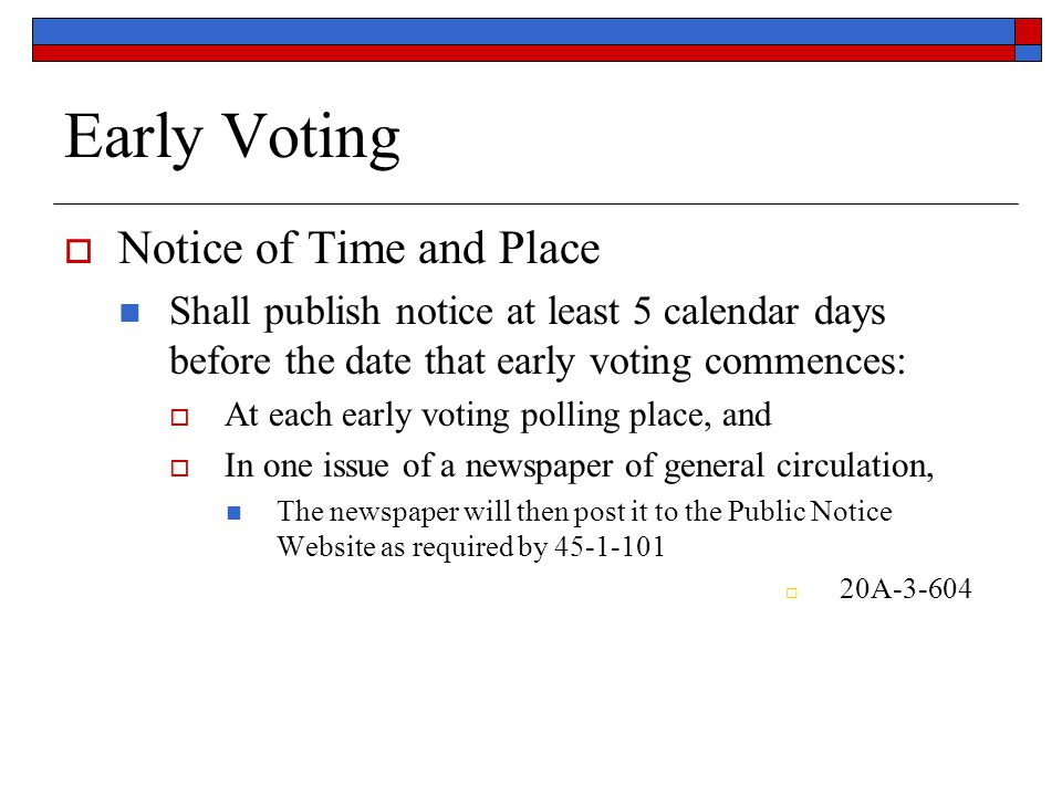 Early Voting  Notice of Time and Place Shall publish notice at least 5 calendar days before the date that early voting commences:  At each early voting polling place, and  In one issue of a newspaper of general circulation, The newspaper will then post it to the Public Notice Website as required by 45-1-101  20A-3-604