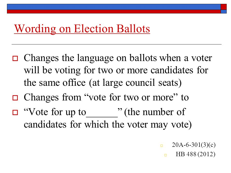 Wording on Election Ballots  Changes the language on ballots when a voter will be voting for two or more candidates for the same office (at large council seats)  Changes from vote for two or more to  Vote for up to______ (the number of candidates for which the voter may vote)  20A-6-301(3)(c)  HB 488 (2012)