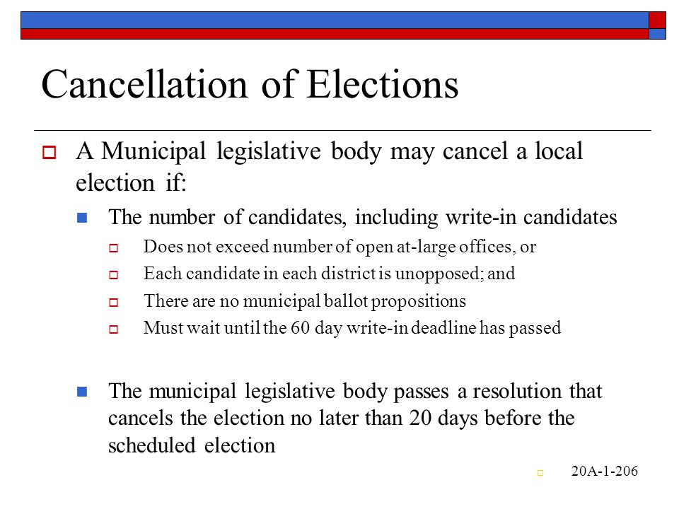 Cancellation of Elections  A Municipal legislative body may cancel a local election if: The number of candidates, including write-in candidates  Does not exceed number of open at-large offices, or  Each candidate in each district is unopposed; and  There are no municipal ballot propositions  Must wait until the 60 day write-in deadline has passed The municipal legislative body passes a resolution that cancels the election no later than 20 days before the scheduled election  20A-1-206