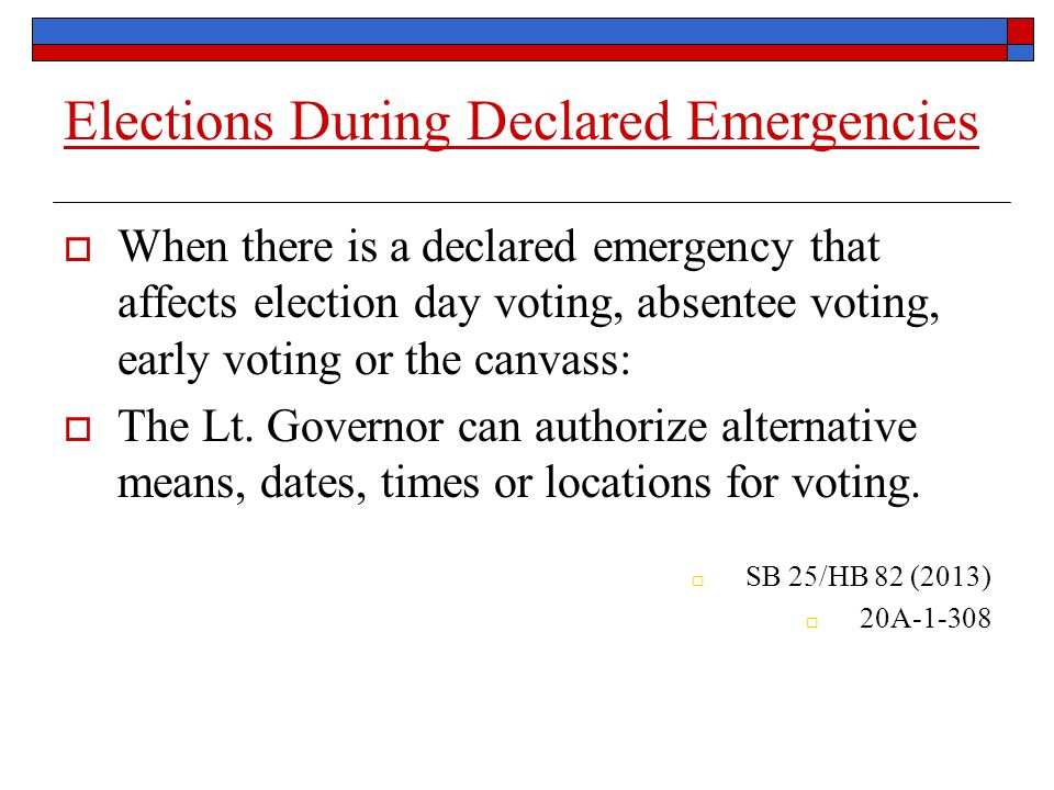 Elections During Declared Emergencies  When there is a declared emergency that affects election day voting, absentee voting, early voting or the canvass:  The Lt.