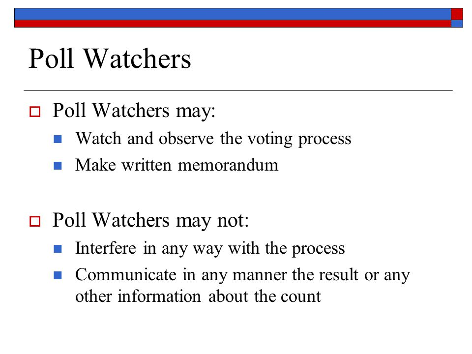 Poll Watchers  Poll Watchers may: Watch and observe the voting process Make written memorandum  Poll Watchers may not: Interfere in any way with the process Communicate in any manner the result or any other information about the count