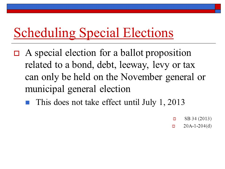 Scheduling Special Elections  A special election for a ballot proposition related to a bond, debt, leeway, levy or tax can only be held on the November general or municipal general election This does not take effect until July 1, 2013  SB 34 (2013)  20A-1-204(d)