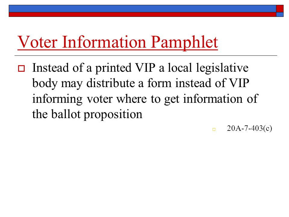 Voter Information Pamphlet  Instead of a printed VIP a local legislative body may distribute a form instead of VIP informing voter where to get information of the ballot proposition  20A-7-403(c)
