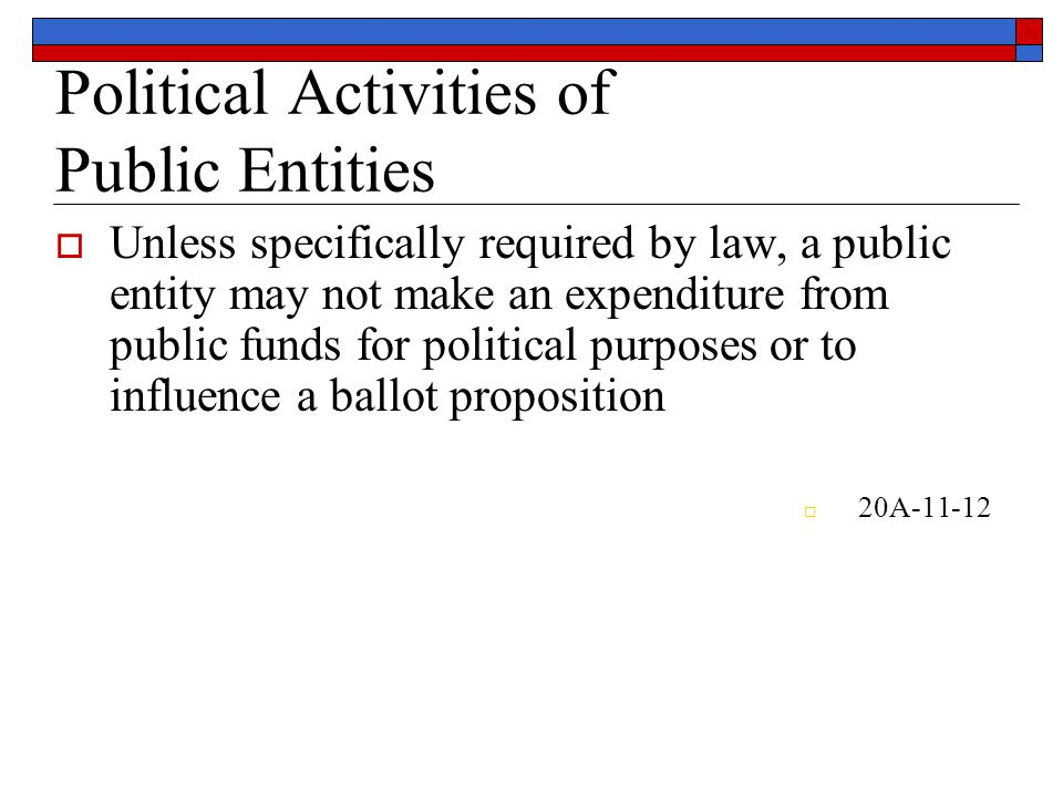 Political Activities of Public Entities  Unless specifically required by law, a public entity may not make an expenditure from public funds for political purposes or to influence a ballot proposition  20A-11-12
