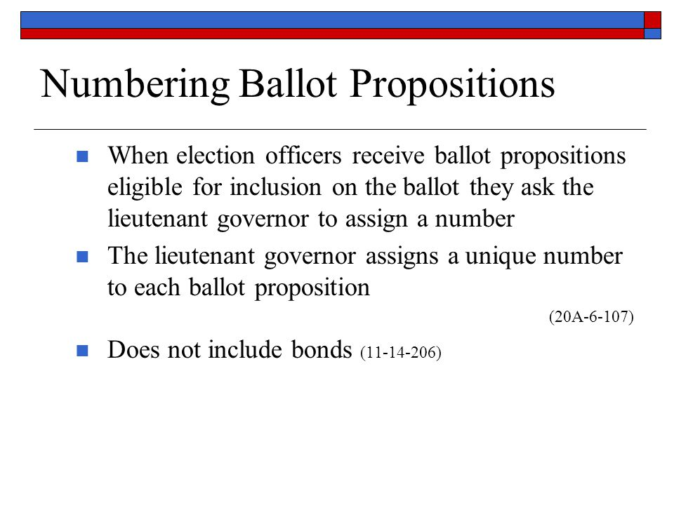 Numbering Ballot Propositions When election officers receive ballot propositions eligible for inclusion on the ballot they ask the lieutenant governor to assign a number The lieutenant governor assigns a unique number to each ballot proposition (20A-6-107) Does not include bonds (11-14-206)