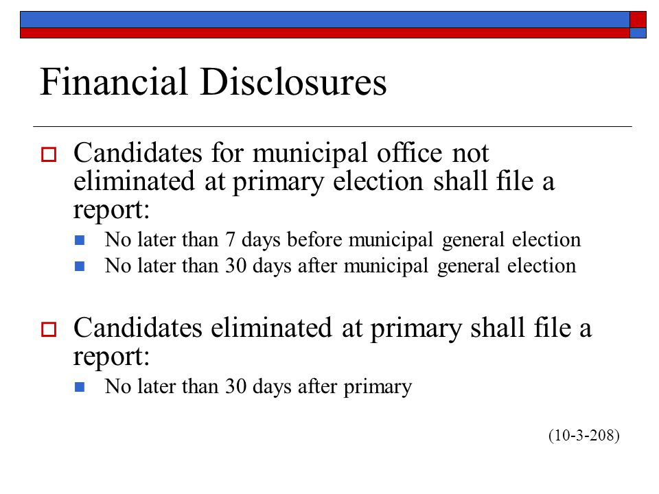  Candidates for municipal office not eliminated at primary election shall file a report: No later than 7 days before municipal general election No later than 30 days after municipal general election  Candidates eliminated at primary shall file a report: No later than 30 days after primary (10-3-208)