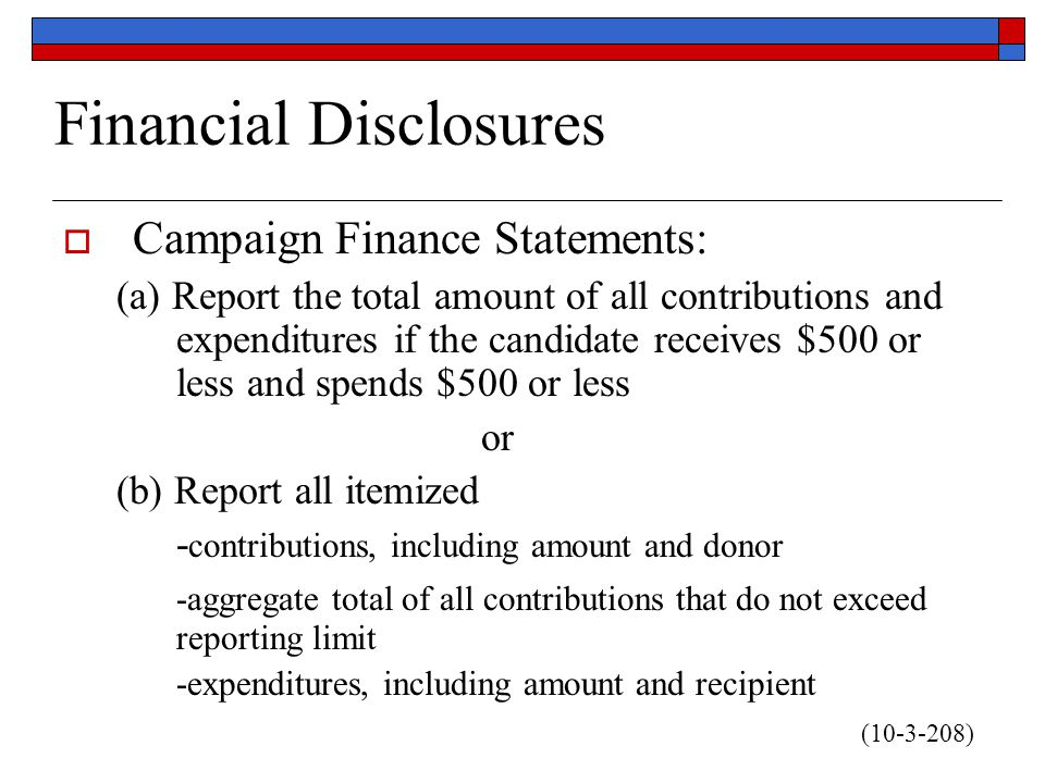 Financial Disclosures  Campaign Finance Statements: (a) Report the total amount of all contributions and expenditures if the candidate receives $500 or less and spends $500 or less or (b) Report all itemized - contributions, including amount and donor -aggregate total of all contributions that do not exceed reporting limit -expenditures, including amount and recipient (10-3-208)