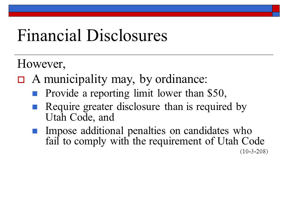 Financial Disclosures However,  A municipality may, by ordinance: Provide a reporting limit lower than $50, Require greater disclosure than is required by Utah Code, and Impose additional penalties on candidates who fail to comply with the requirement of Utah Code (10-3-208)