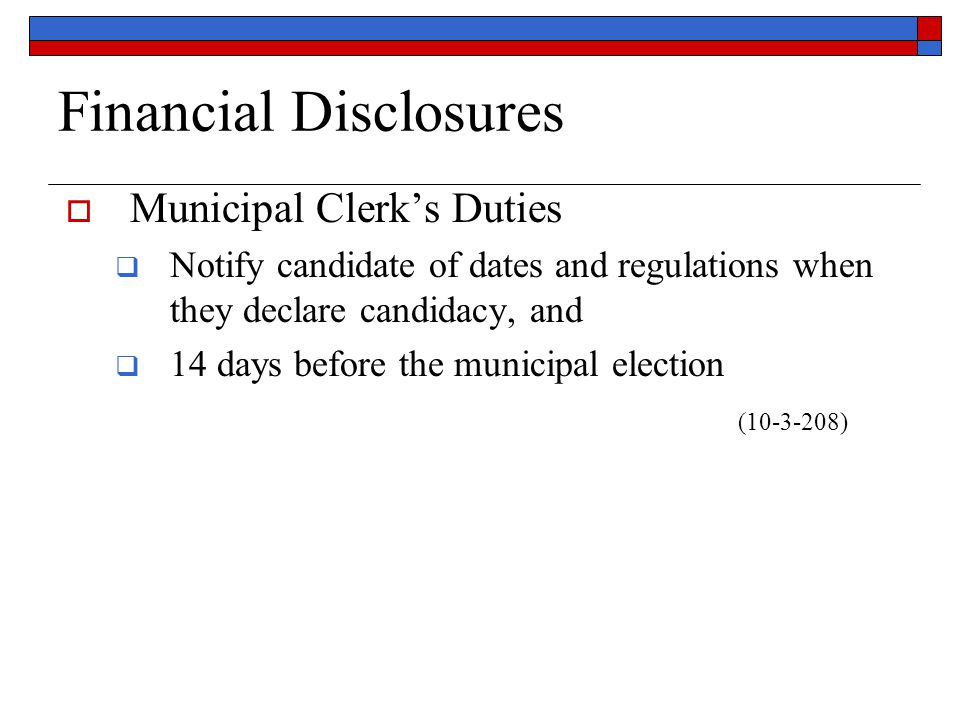 Financial Disclosures  Municipal Clerk's Duties  Notify candidate of dates and regulations when they declare candidacy, and  14 days before the municipal election (10-3-208)
