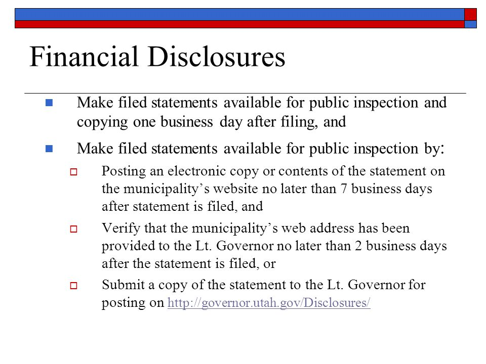 Financial Disclosures Make filed statements available for public inspection and copying one business day after filing, and Make filed statements available for public inspection by :  Posting an electronic copy or contents of the statement on the municipality's website no later than 7 business days after statement is filed, and  Verify that the municipality's web address has been provided to the Lt.