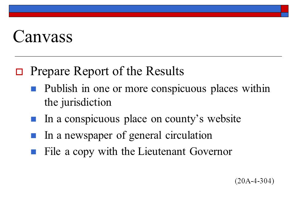 Canvass  Prepare Report of the Results Publish in one or more conspicuous places within the jurisdiction In a conspicuous place on county's website In a newspaper of general circulation File a copy with the Lieutenant Governor (20A-4-304)