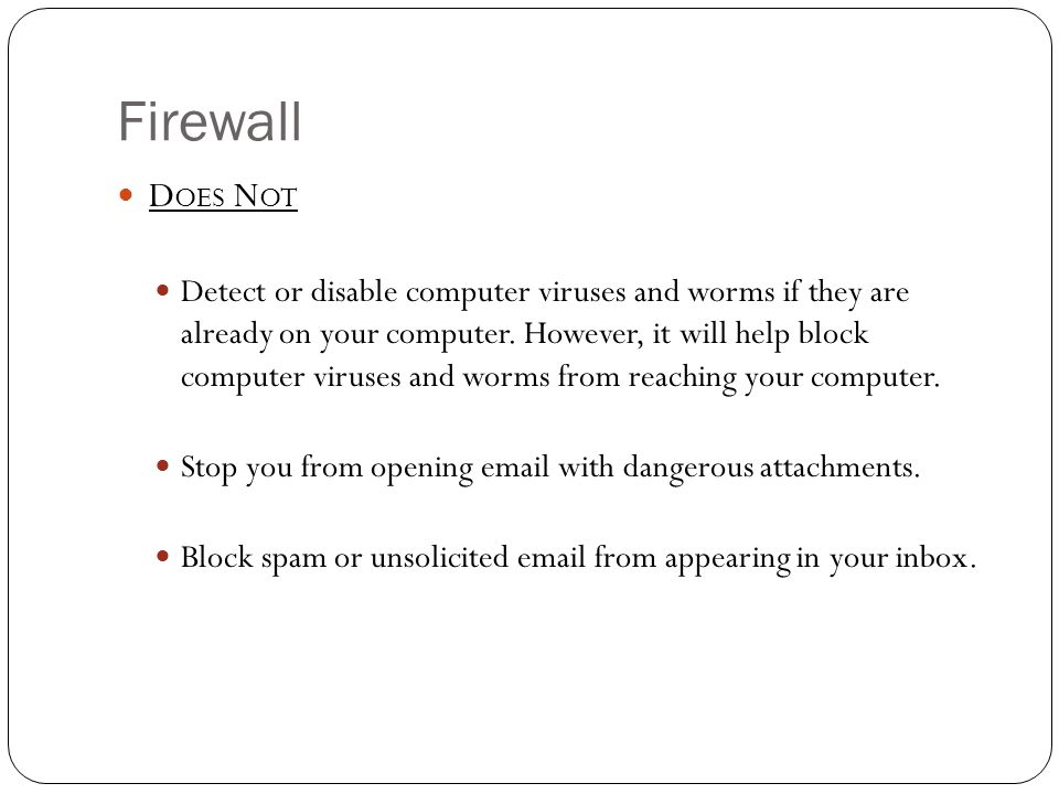 Firewall D OES N OT Detect or disable computer viruses and worms if they are already on your computer. However, it will help block computer viruses an