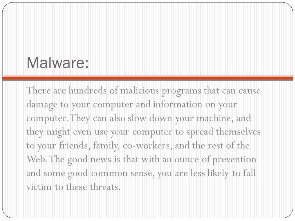 Malware is… Computer viruses Worms Trojan horses Rootkits Spyware Keyloggers Dialers, ransomware, adware, malicious BHOs, rogue security